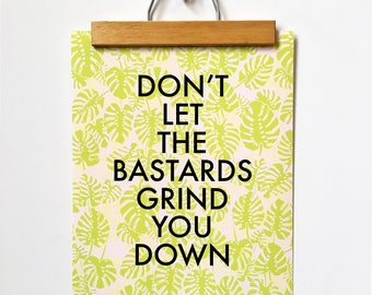 Don't Let the Bastards Grind You Down-11 x 14 print