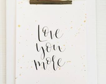 Love You More wall art | 5 x 7 Calligraphy quote with gold splatter | READY TO SHIP