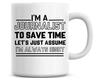 I'm A Journalist To Save Time Lets Just Assume I'm Always Right Funny Coffee Mug 11oz Coffee Mug Funny Humor Coffee Mug 1046