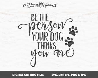 Dog Svg, Be the Person Your Dog Thinks You Are, Pet Svg, Paw svg files, Dog Mom SVG, Animals Svg, Cricut, Silhouette Cut Files SVDP561