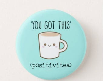 You got this (positivitea)  Badge/Fridge Magnet - Motivational - Tea - Inspiration