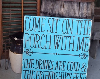 Come sit on the porch with me -- the drinks are cold & the friendships free - lightly distressed - wood sign