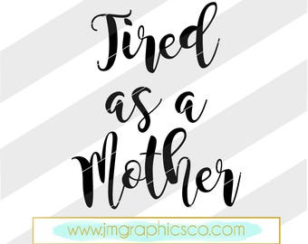 Tired as a mother svg, eps, dxf, png, cricut or cameo, scan N cut, tired svg, momlife svg, mom svg, mother svg, funny svg