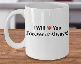 "Gift for Him or Her! 11 oz  Mug! Unique Gift Ideas! Simple Elegant ""I Will Love You Forever & Always!"" Ceramic Mug / Tea Cup - 11 or 15 oz"