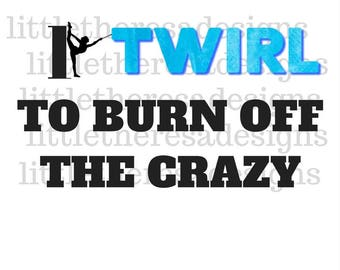 I Twirl To Burn Off The Crazy Transfer,Digital Transfer,Digital Iron Ons,Diy