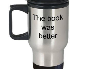 The book was better mug, cup, reading, books, movies, coffee, stainless