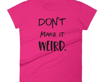 Don't Make It Weird Women's Short Sleeve T-shirt - Funny Tees - Sister Gifts - Bff Gifts - Best Friends T-Shirts - Awkward - Funny Tshirts