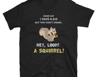 Some People Think I Have ADD, But.Hey Look A Squirrel! Shirt