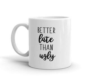 Better Late Than Ugly - Funny Coffee Mug