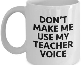 Don't Make Me Use My Teacher Voice Funny Sarcastic Mug Gift Coffee Cup