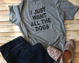 I Just Want all the Dogs | Dog Lover | Fur Mom | Dog Lover T-Shirt | Just Want all the Dogs T-Shirt | Dog T-Shirt