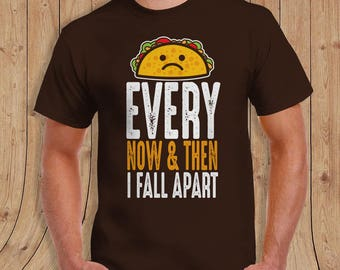 Every now and then I fall apart - Taco Shirt - Gifts for him