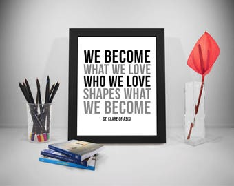We Become What We Love Who We Love Shapes What We Become, Saint Clare of Asisi, St Clare of Asisi, Love Quotes, Quotes About Love