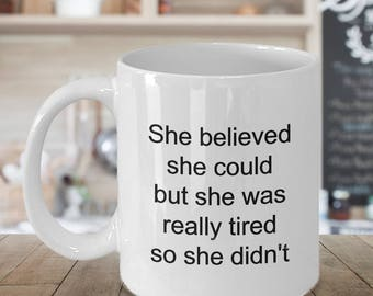 Snarky Mug - Snarky Gift - Sarcastic Coffee Mugs - Funny Tea Mugs - She Believed She Could But She Was Really Tired So She Didn't Coffee Cup