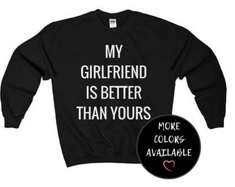 My Girlfriend is Better than Yours Sweatshirt - Funny Sweatshirt - Sweatshirts with Words - Gifts for Him - Boyfriend Sweatshirt