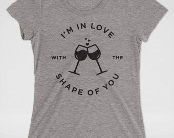 I'm in Love with the Shape of You T-Shirt   Ed Sheeran   Bachelorette Party Shirts   Bridesmaid gift    Funny Wine Shirt