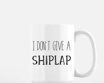 I Don't Give A Shiplap Mug | Mug | Funny Mug | Coffee Mug | Farmhouse Mug | Fixer Upper | Mom Mug
