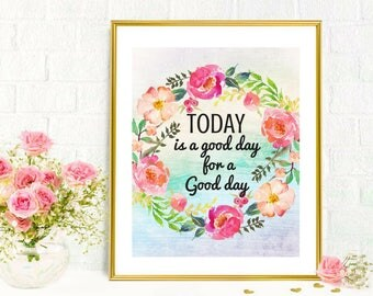 Printable Art Today is a Good Day for a Good Day Beautiful Watercolor Floral Wall Art Inspirational Motivational Quotes Home Office Dorm