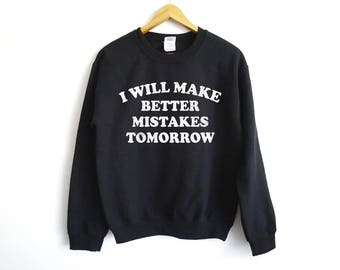 I Will Make Better Mistake Tomorrow Sweatshirt - Lazy Sweater - Sarcasm Shirt - Trendy Sweater - Popculture Shirt - Funny Shirt - Gifts
