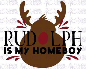 DIGITAL DOWNLOAD; Rudolph Is My Homeboy, Rudolph the Red Nose Reindeer, SVG Christmas, Funny Christmas, Grinch, Svg File
