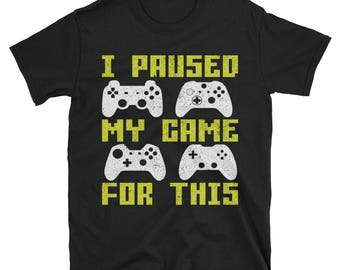 Funny Video Gamer T shirt - I Paused My Game For This