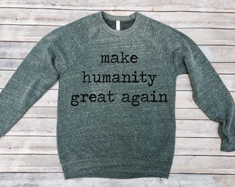 Make Humanity Great Again Sweatshirt - Unisex Adult Clothing - Unisex Adult Sweatshirt - Women's Shirt - Persist - Men's Shirt - Resist