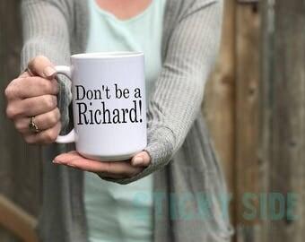 Dick Coffee Mug, Dick Mug, Richard Mug, Don't Be A Dick, Don't Be A Richard, Richard Mug, Richard, You're A Richard, Funny Richard Mug