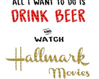 All I Want To Do Is Drink Beer and Watch Hallmark Movies DXF, PdF, SVG, PNG, EpS