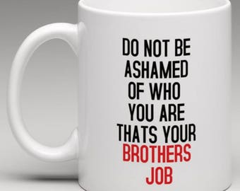 Do not be Ashamed of who you are thats your Brothers Job  Mug