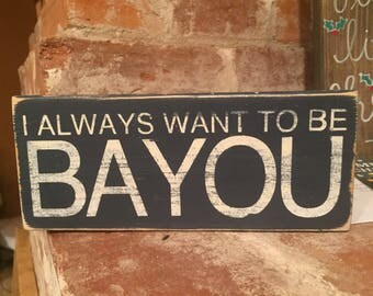 I always want to be bayou Valentine's Day sign