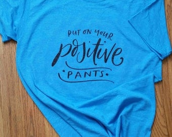 Put On Your Positive Pants, put on your positive pants tshirt, positive tshirt, motivational tshirt