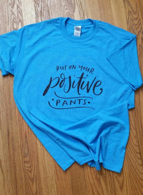 Put On Your Positive Pants put on your positive pants tshirt