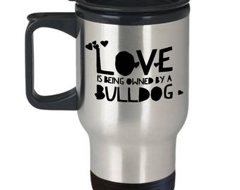 Bulldog Travel Mug - Bulldog Coffee Cup - Funny Bulldog Mug - Bulldog Lover Gift - Love Is Being Owned By A Bulldog