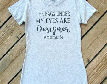 The Bags Under My Eyes are Designer, Funny Mom Shirt, Mom Shirt, Mom life, Mom Life Shirt