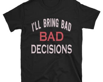 I'll bring bad decisions shirt - bad decisions shirt - bad decisions shirt - pretty good at bad - bad decision - bring bad decisions - bad
