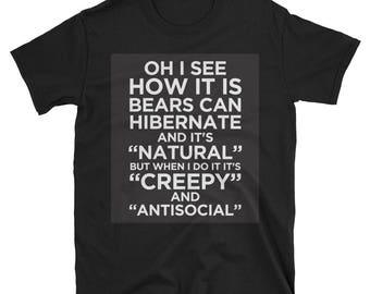 """Oh I See How it is Bears Can Hibernate and it's """"Natural"""" But When I Do it It's """"Creepy"""" and """"AntiSocial"""" Funny TShirt"""