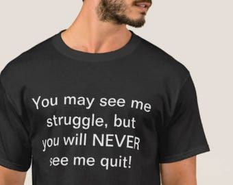 You may see me struggle, but you will NEVER see me quit! Every hardworking man needs this shirt!