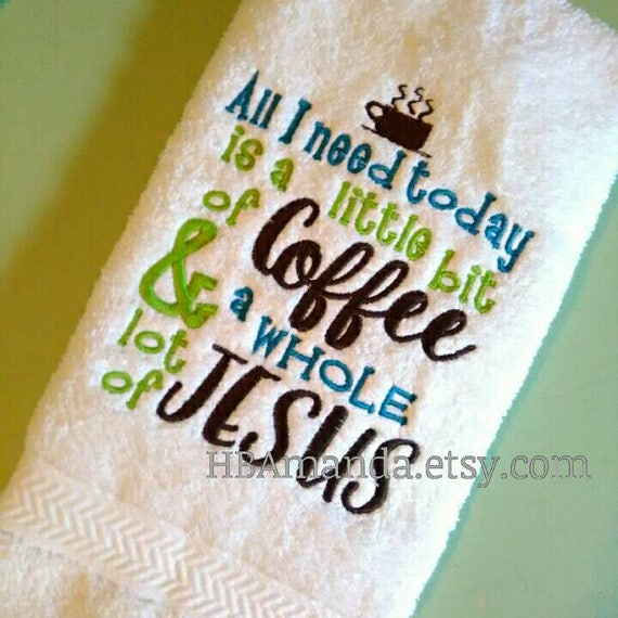 All I Need Today is a little bit of coffee and a whole LOT of Jesus - Quote embroidery hand towel - Kitchen towel
