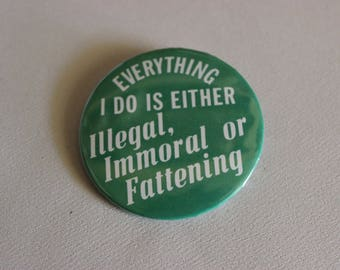 "Vintage Pinback Button - ""...ILLEGAL IMMORAL or FATTENING"" 1980s Badge A Minit Pin"