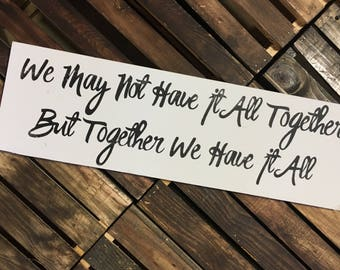 We May Not Have It All Together But Together We Have It All / Wood Sign / Home Decor