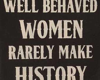 "12"" x 12"" Well Behaved Women Rarely Make History"