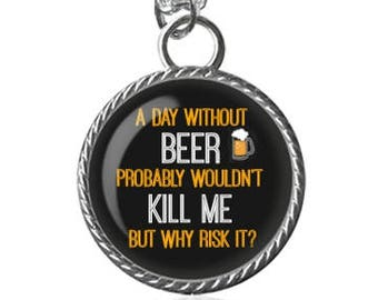 Beer Necklace, A Day Without Beer, Funny Quote, Silly Saying, Drinking Image Pendant Key Chain Handmade