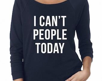 I Can't People Today Shirt Cute Girl Shirt, Funny Sweatshirt Quote Sweatshirt Off Shoulder Sweatshirt Teen Sweatshirt Women Sweatshirt