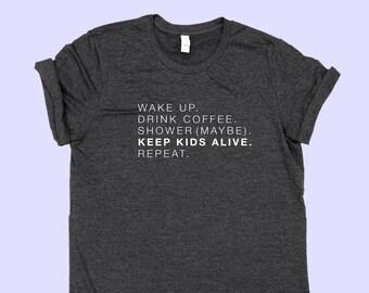 Wake Up. Drink Coffee. Shower (Maybe). Keep Kids Alive. Repeat. -  MOM SHIRT