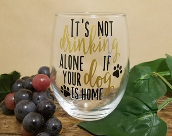 Drinking Alone Dog, Wine Glasses, Custom Wine Glass, Gifts For Her, Wine Gift, Dog Mom Wine, Its Not Drinking Alone If Your Dog Is Home