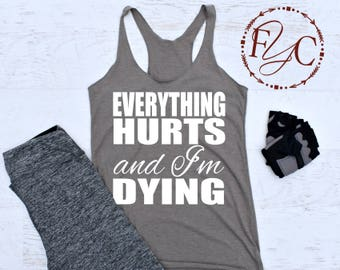 Everything Hurts and I'm Dying Shirt. Everything Hurts and I'm Dying Tank. funny workout tank. funny workout shirt. womens workout (F13)