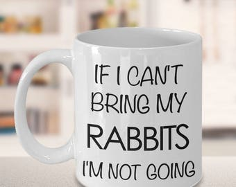 Rabbit Mug - Rabbit Gifts - If I Can't Bring My Rabbits I'm Not Going Coffee Mug - Gifts for Rabbit Lovers