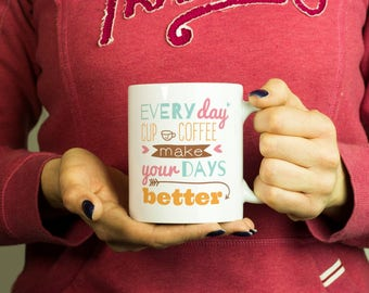 Everyday cup of coffee make your days better Mug, Coffee Mug Funny Inspirational Love Quote Coffee Cup D221