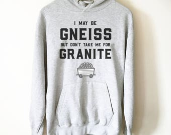 I May Be Gneiss But Don't Take Me For Granite Hooded Sweatshirt - Geology shirt, Geologist, Geologist gift, Geology Professor, Geology Puns