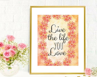 Printable Art Live the Life you Love Inspirational Motivational Quotes Lovely Floral Home Office Bedroom Dorm Decor Floral Wall Art